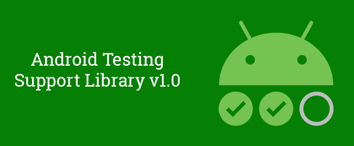 Google announces official release of Android Testing Support Library v1.0, Espresso v3.0, and more to make writing automated tests easier